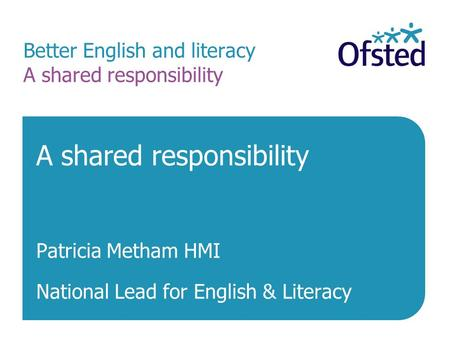 Better English and literacy A shared responsibility A shared responsibility Patricia Metham HMI National Lead for English & Literacy.