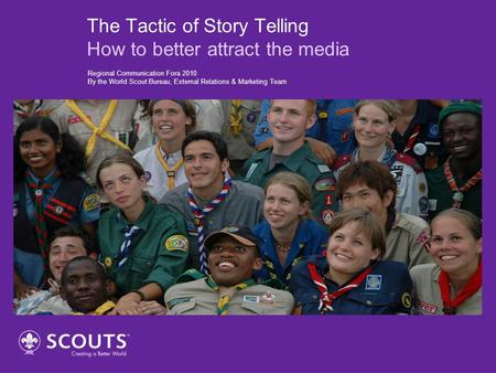 The Tactic of Story Telling How to better attract the media Regional Communication Fora 2010 By the World Scout Bureau, External Relations & Marketing.