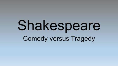 Shakespeare Comedy versus Tragedy. Comedy Vs. Tragedy Comedy A greater emphasis on situations than characters (this numbs the audience's connection to.