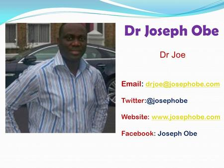 Dr Joseph Obe Dr Joe    Website:  Facebook: Joseph Obe.