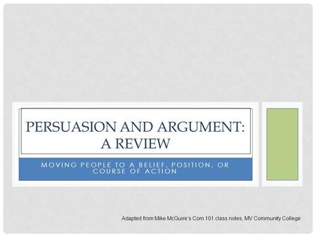 MOVING PEOPLE TO A BELIEF, POSITION, OR COURSE OF ACTION PERSUASION AND ARGUMENT: A REVIEW Adapted from Mike McGuire's Com 101 class notes, MV Community.