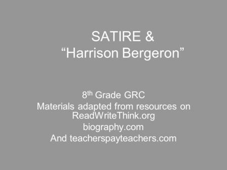 "SATIRE & ""Harrison Bergeron"" 8 th Grade GRC Materials adapted from resources on ReadWriteThink.org biography.com And teacherspayteachers.com."