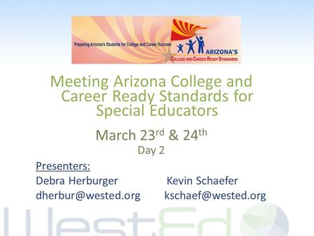 Meeting Arizona College and Career Ready Standards for Special Educators March 23 rd & 24 th Day 2 Presenters: Debra Herburger Kevin Schaefer