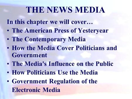 In this chapter we will cover… The American Press of Yesteryear The Contemporary Media How the Media Cover Politicians and Government The Media's Influence.
