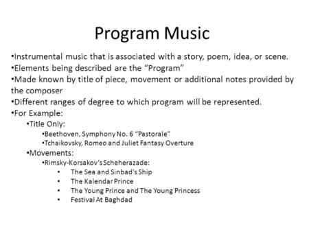 "Program Music Instrumental music that is associated with a story, poem, idea, or scene. Elements being described are the ""Program"" Made known by title."