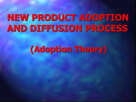 NEW PRODUCT ADOPTION AND DIFFUSION PROCESS (Adoption Theory)