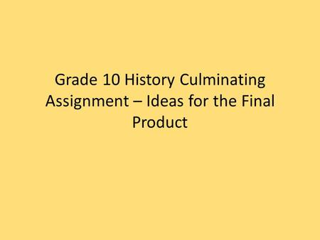 Grade 10 History Culminating Assignment – Ideas for the Final Product.