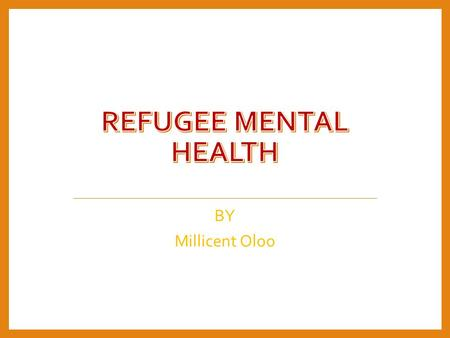 BY Millicent Oloo. Introduction Refugees have special mental health and psychological concerns. This is attributed to their country of origin prior.