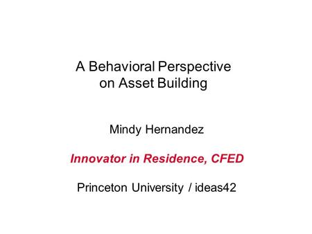 A Behavioral Perspective on Asset Building Mindy Hernandez Innovator in Residence, CFED Princeton University / ideas42.