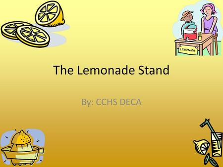 The Lemonade Stand By: CCHS DECA Entrepreneur people who own, operate, and take the risk of a business venture Characteristics of Successful Entrepreneurs.