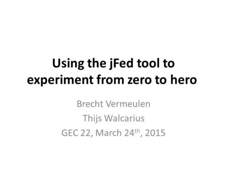 Using the jFed tool to experiment from zero to hero Brecht Vermeulen Thijs Walcarius GEC 22, March 24 th, 2015.