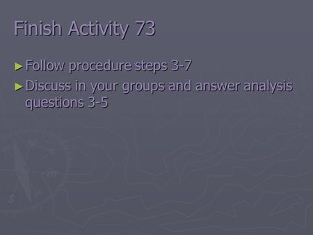 Finish Activity 73 ► Follow procedure steps 3-7 ► Discuss in your groups and answer analysis questions 3-5.