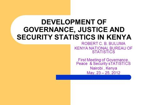 DEVELOPMENT OF GOVERNANCE, JUSTICE AND SECURITY STATISTICS IN KENYA ROBERT C. B. BULUMA KENYA NATIONAL BUREAU OF STATISTICS First Meeting of Governance,