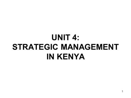 1 UNIT 4: STRATEGIC MANAGEMENT IN KENYA. 2 A.Development/Empirical Evidence Tremendous developments in strategic management since 1960s. -Theory developed.