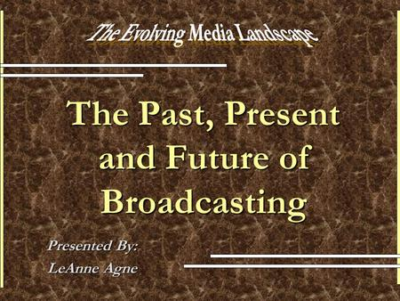 The Past, Present and Future of Broadcasting Presented By: LeAnne Agne.