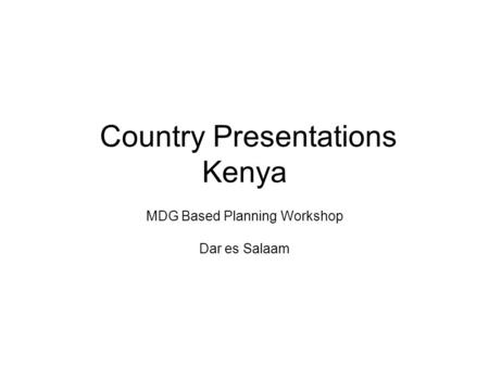 Country Presentations Kenya MDG Based Planning Workshop Dar es Salaam.