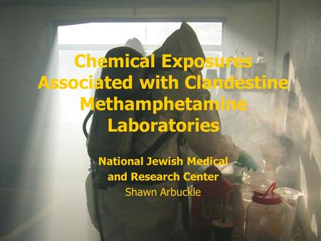 Chemical Exposures Associated with Clandestine Methamphetamine Laboratories National Jewish Medical and Research Center Shawn Arbuckle.