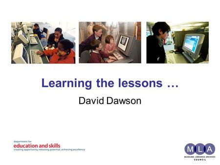 Learning the lessons … David Dawson. MLA Museums, libraries and archives building a successful and creative nation by connecting people to knowledge and.