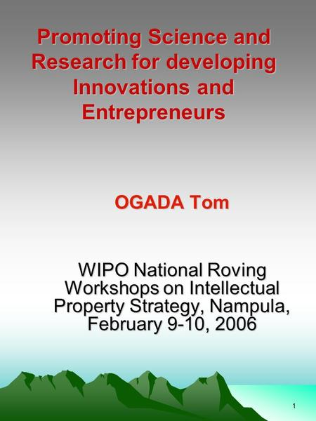 1 Promoting Science and Research for developing Innovations and Entrepreneurs OGADA Tom WIPO National Roving Workshops on Intellectual Property Strategy,