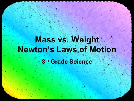 Mass vs. Weight Newton's Laws of Motion 8 th Grade Science.