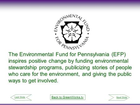 Next Slide Last Slide Back to GreenWorks.tv The Environmental Fund for Pennsylvania (EFP) inspires positive change by funding environmental stewardship.