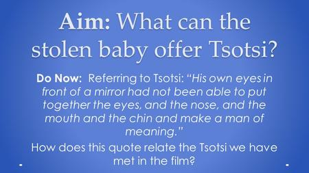 "Aim: What can the stolen baby offer Tsotsi? Do Now: Referring to Tsotsi: ""His own eyes in front of a mirror had not been able to put together the eyes,"