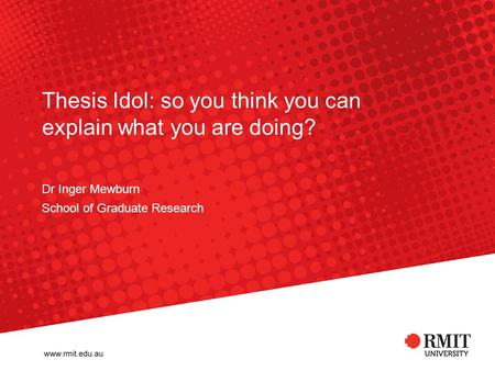 Thesis Idol: so you think you can explain what you are doing? Dr Inger Mewburn School of Graduate Research.