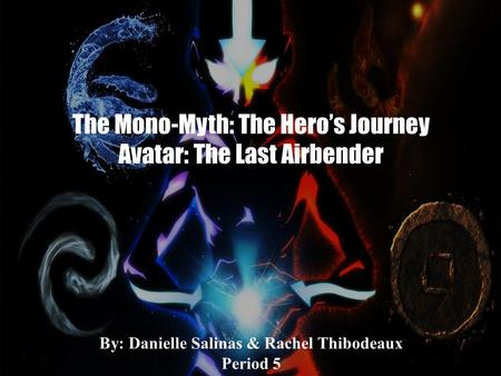The Mono-Myth: The Hero's Journey Avatar: The Last Airbender By: Danielle Salinas & Rachel Thibodeaux Period 5.
