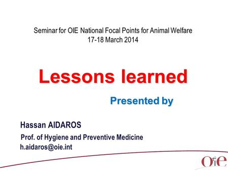1 Seminar for OIE National Focal Points for Animal Welfare 17-18 March 2014 Lessons learned Presented by Presented by Hassan AIDAROS Prof. of Hygiene and.