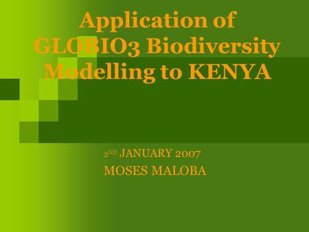 Application of GLOBIO3 Biodiversity Modelling to KENYA 2 ND JANUARY 2007 MOSES MALOBA.