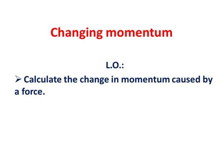 Changing momentum L.O.:  Calculate the change in momentum caused by a force.