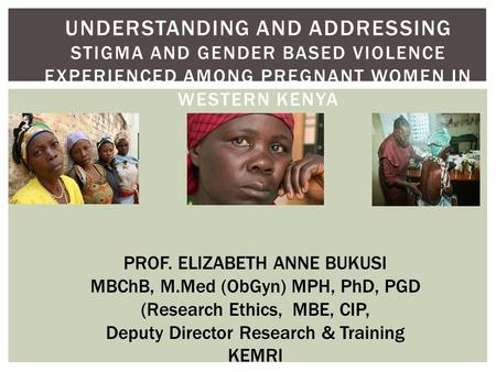 UNDERSTANDING AND ADDRESSING STIGMA AND GENDER BASED VIOLENCE EXPERIENCED AMONG PREGNANT WOMEN IN WESTERN KENYA PROF. ELIZABETH ANNE BUKUSI MBChB, M.Med.