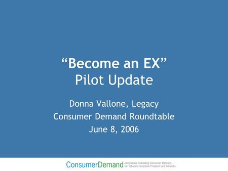 """Become an EX"" Pilot Update Donna Vallone, Legacy Consumer Demand Roundtable June 8, 2006."