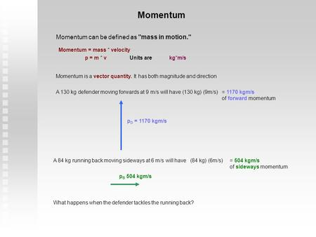 Momentum Momentum can be defined as mass in motion. Momentum = mass * velocity p = m * vkg*m/sUnits are Momentum is a vector quantity. It has both magnitude.