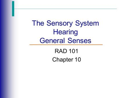 The Sensory System Hearing General Senses RAD 101 Chapter 10.