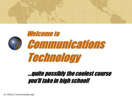 Welcome to Communications Technology …quite possibly the coolest course you'll take in high school! 1a What is Communication.ppt.