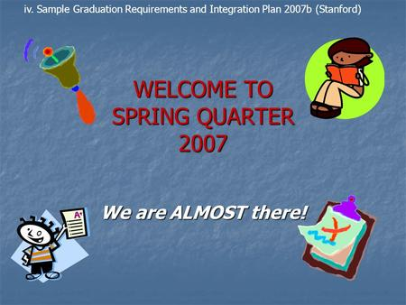 WELCOME TO SPRING QUARTER 2007 We are ALMOST there! iv. Sample Graduation Requirements and Integration Plan 2007b (Stanford)