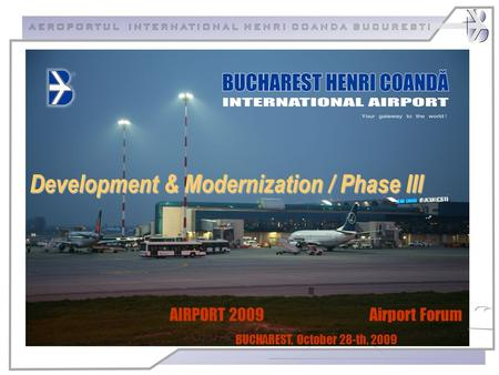 AIRPORT 2009 Airport Forum BUCHAREST, October 28-th, 2009 Development & Modernization / Phase III.