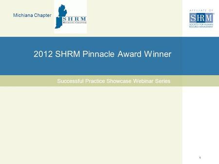 1 2012 SHRM Pinnacle Award Winner Michiana Chapter Successful Practice Showcase Webinar Series.