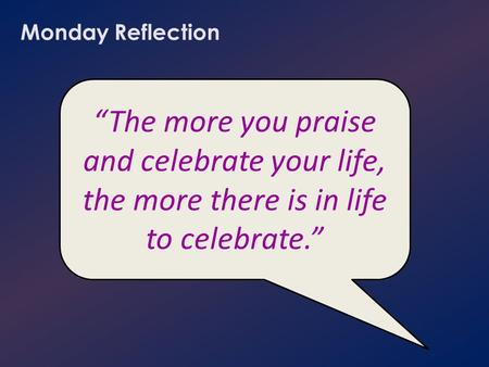 "Monday Reflection ""The more you praise and celebrate your life, the more there is in life to celebrate."""