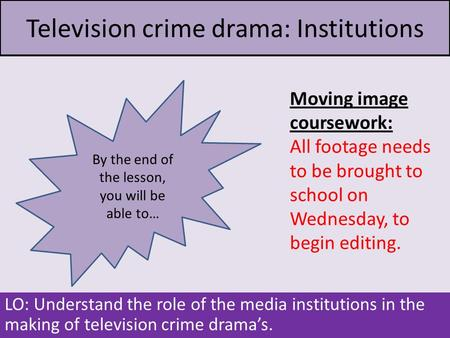 Television crime drama: Institutions LO: Understand the role of the media institutions in the making of television crime drama's. Moving image coursework: