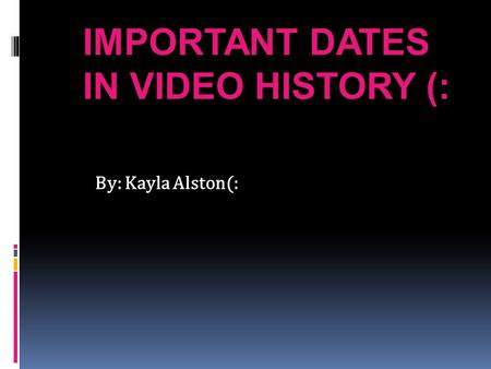IMPORTANT DATES IN VIDEO HISTORY (: By: Kayla Alston(: