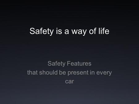 Safety is a way of life Safety Features that should be present in every car.