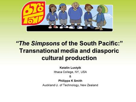 """The Simpsons of the South Pacific:"" Transnational media and diasporic cultural production Katalin Lustyik Ithaca College, NY, USA & Philippa K Smith Auckland."