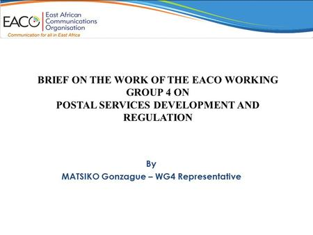 BRIEF ON THE WORK OF THE EACO WORKING GROUP 4 ON POSTAL SERVICES DEVELOPMENT AND REGULATION By MATSIKO Gonzague – WG4 Representative.