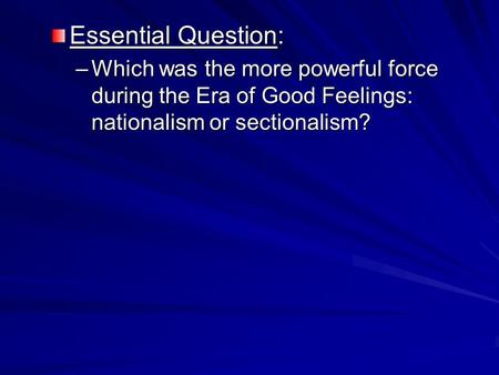 Essential Question: –Which was the more powerful force during the Era of Good Feelings: nationalism or sectionalism?
