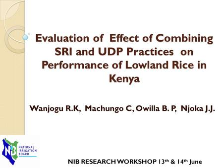 Evaluation of Effect of Combining SRI and UDP Practices on Performance of Lowland Rice in Kenya Wanjogu R.K, Machungo C, Owilla B. P, Njoka J.J. NIB RESEARCH.