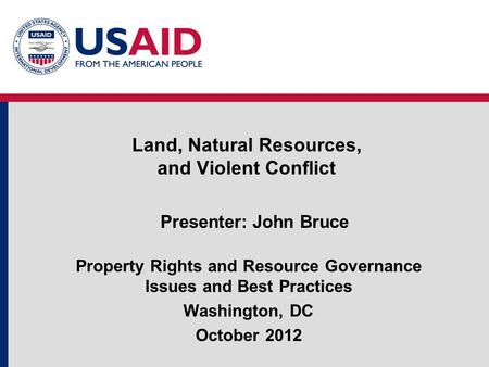 Land, Natural Resources, and Violent Conflict Presenter: John Bruce Property Rights and Resource Governance Issues and Best Practices Washington, DC October.