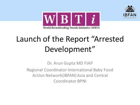 "Launch of the Report ""Arrested Development"" Dr. Arun Gupta MD FIAP Regional Coordinator International Baby Food Action Network(IBFAN) Asia and Central."