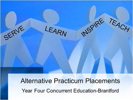 Alternative Practicum Placements Year Four Concurrent Education-Brantford SERVE INSPIRE TEACH LEARN.
